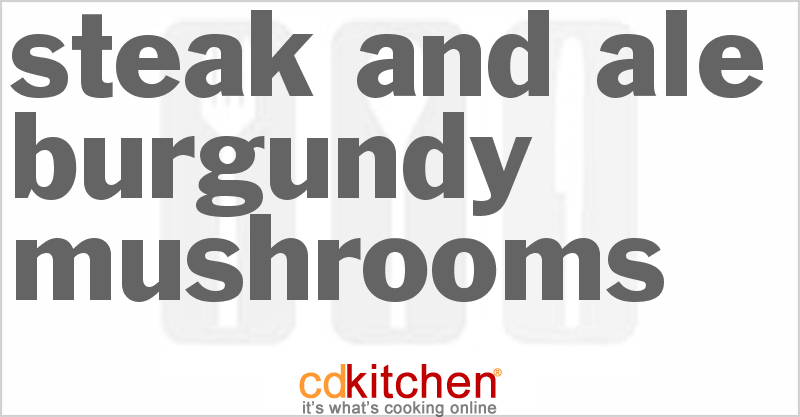 Steak and Ale Burgundy Mushrooms Recipe from CDKitchen
