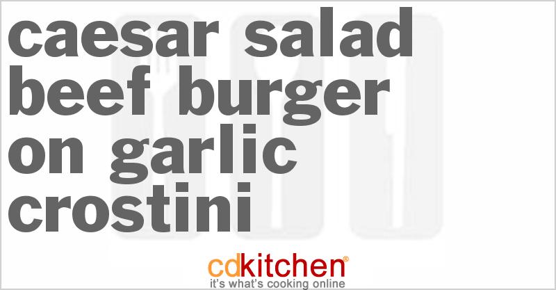 Caesar Salad Beef Burger On Garlic Crostini Recipe from CDKitchen