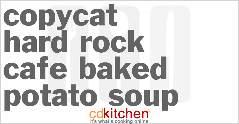 Hard Rock Cafe Baked Potato Soup and more recipes
