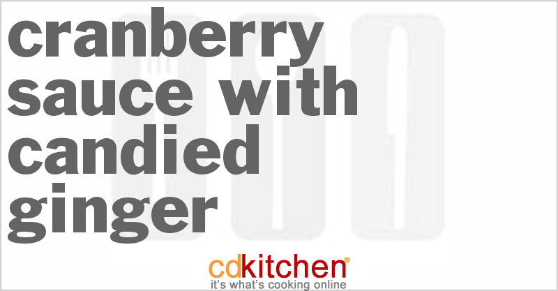 Cranberry Sauce With Candied Ginger Recipe from CDKitchen