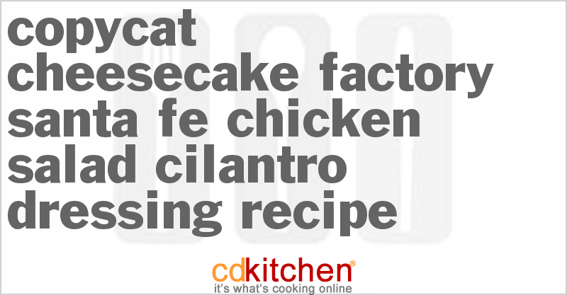 Cheesecake Factory Santa Fe Chicken Salad Cilantro Dressing and more recipes